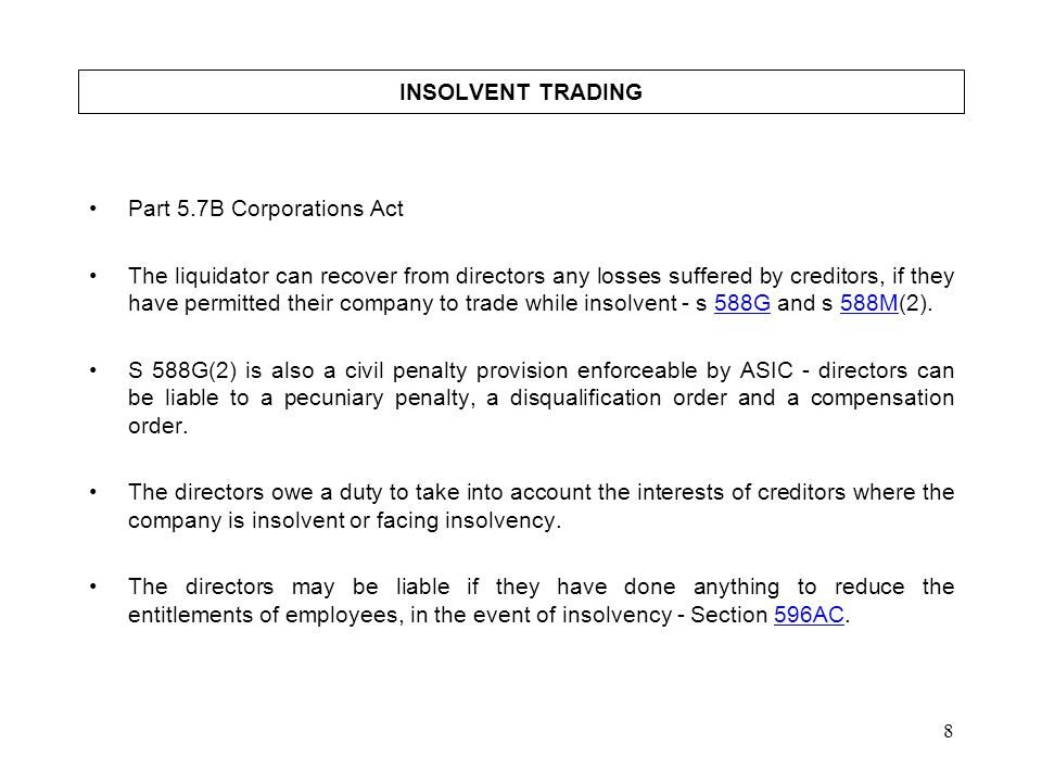 8 INSOLVENT TRADING Part 5.7B Corporations Act The liquidator can recover from directors any losses suffered by creditors, if they have permitted thei