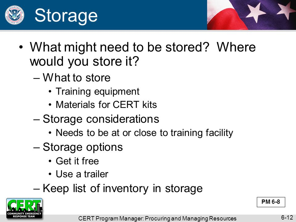 CERT Program Manager: Procuring and Managing Resources 6-12 Storage What might need to be stored? Where would you store it? –What to store Training eq