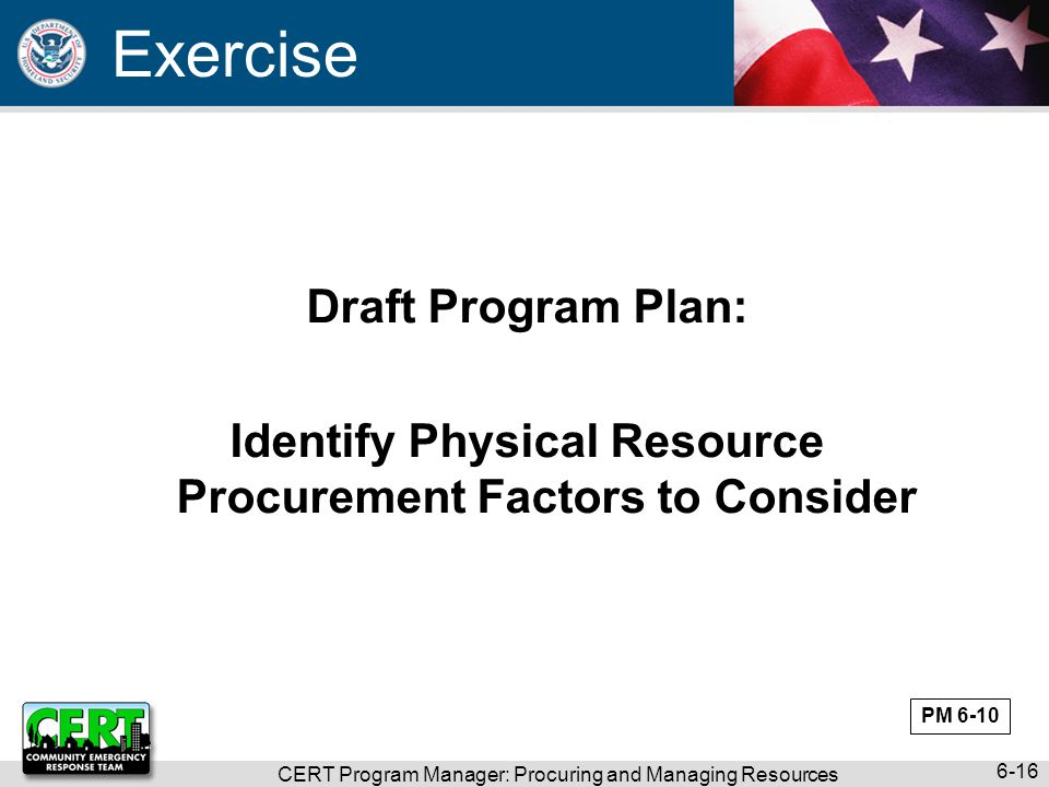 CERT Program Manager: Procuring and Managing Resources 6-16 Draft Program Plan: Identify Physical Resource Procurement Factors to Consider Exercise PM 6-10