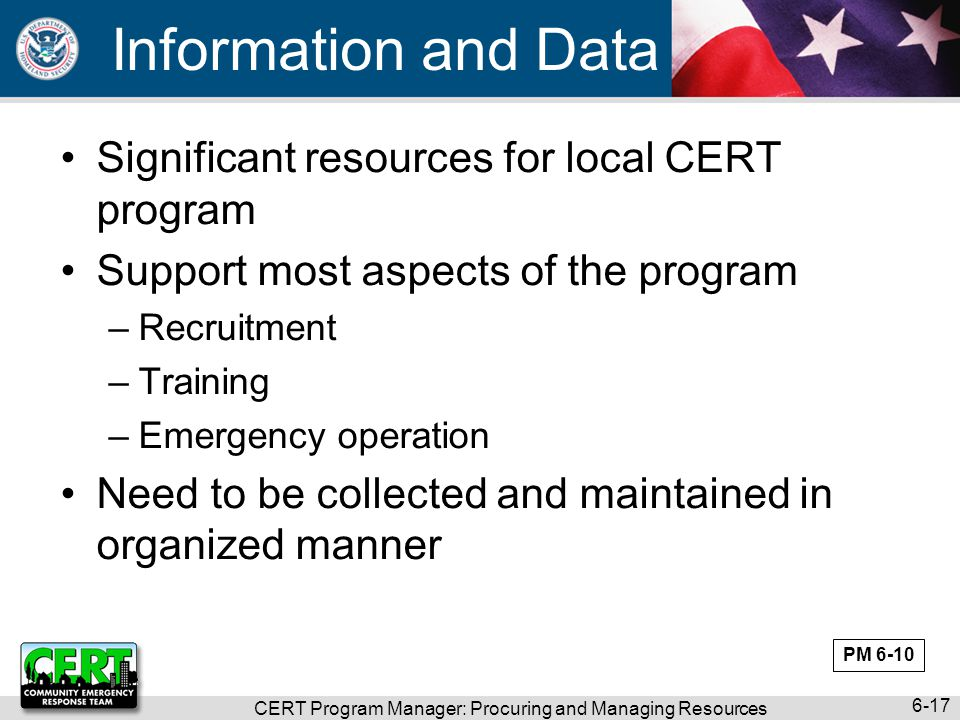 CERT Program Manager: Procuring and Managing Resources 6-17 Information and Data Significant resources for local CERT program Support most aspects of