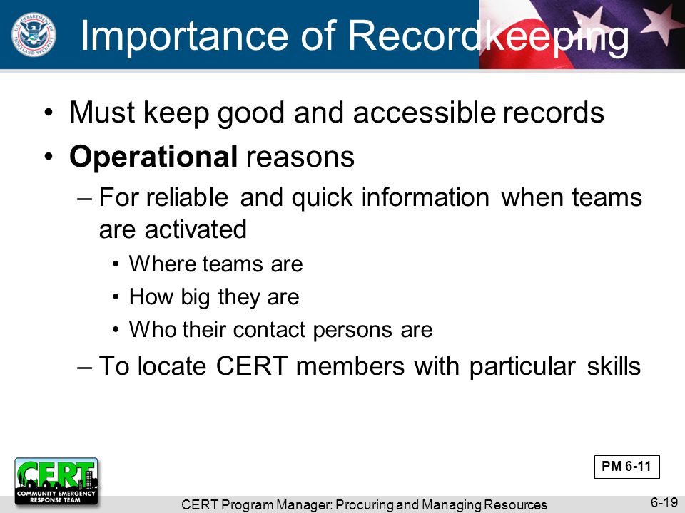 CERT Program Manager: Procuring and Managing Resources 6-19 Importance of Recordkeeping Must keep good and accessible records Operational reasons –For
