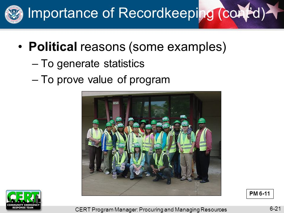 CERT Program Manager: Procuring and Managing Resources 6-21 Importance of Recordkeeping (cont'd) Political reasons (some examples) –To generate statistics –To prove value of program PM 6-11