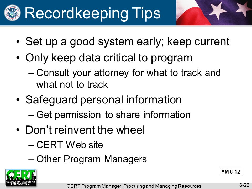 CERT Program Manager: Procuring and Managing Resources 6-23 Recordkeeping Tips Set up a good system early; keep current Only keep data critical to program –Consult your attorney for what to track and what not to track Safeguard personal information –Get permission to share information Don't reinvent the wheel –CERT Web site –Other Program Managers PM 6-12