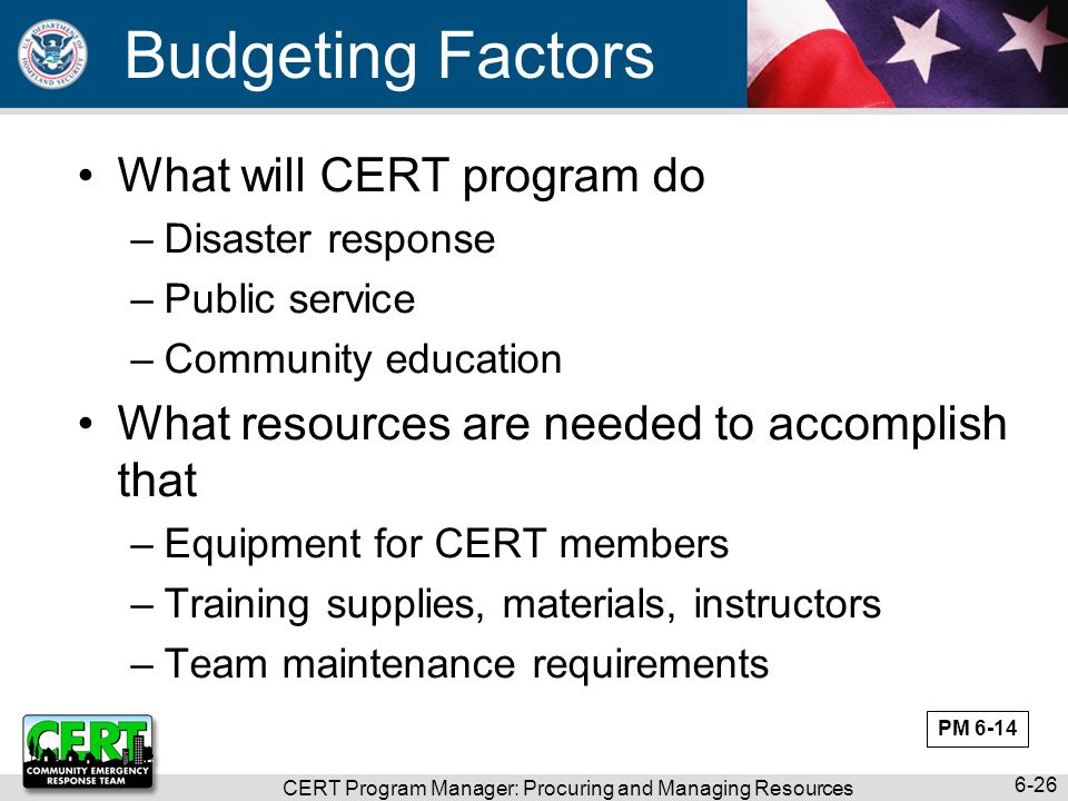 CERT Program Manager: Procuring and Managing Resources 6-26 Budgeting Factors What will CERT program do –Disaster response –Public service –Community education What resources are needed to accomplish that –Equipment for CERT members –Training supplies, materials, instructors –Team maintenance requirements PM 6-14