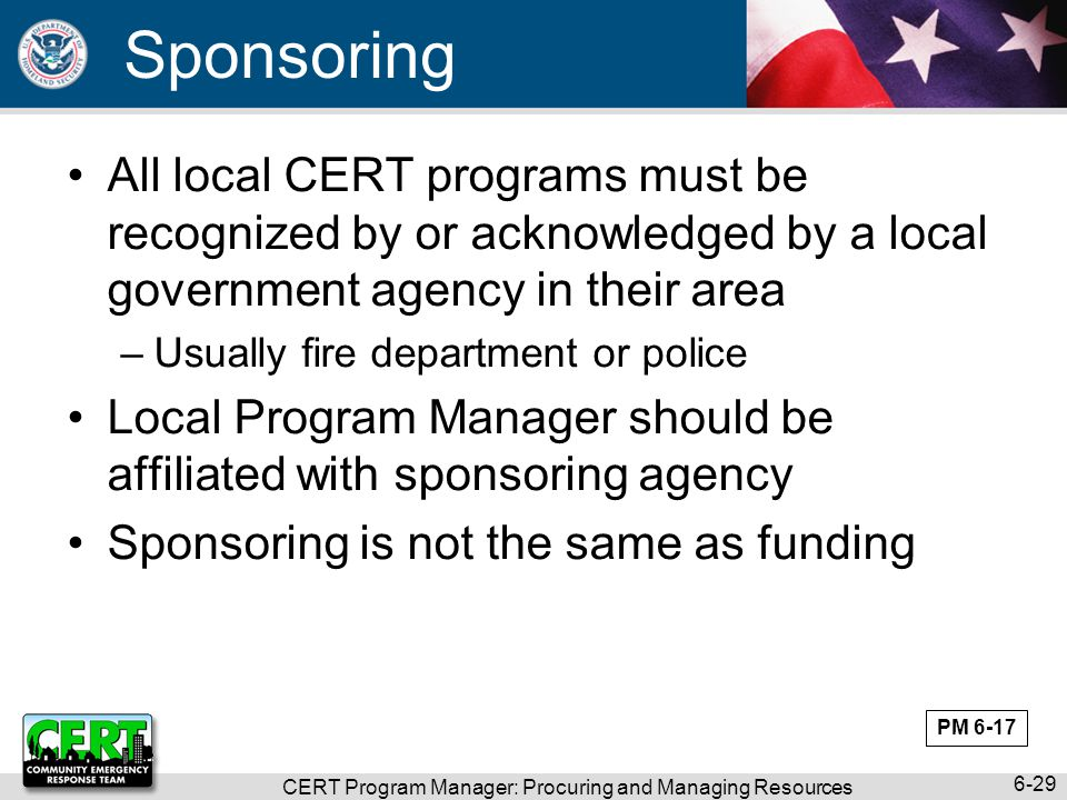 CERT Program Manager: Procuring and Managing Resources 6-29 Sponsoring All local CERT programs must be recognized by or acknowledged by a local govern