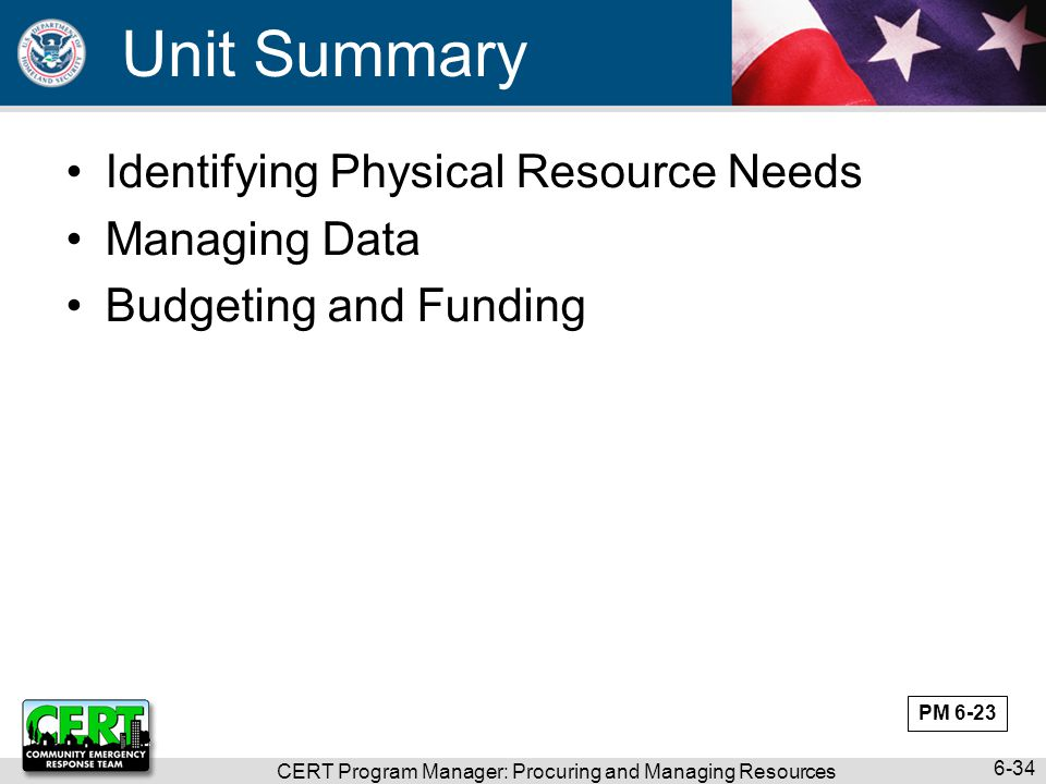 CERT Program Manager: Procuring and Managing Resources 6-34 Unit Summary Identifying Physical Resource Needs Managing Data Budgeting and Funding PM 6-