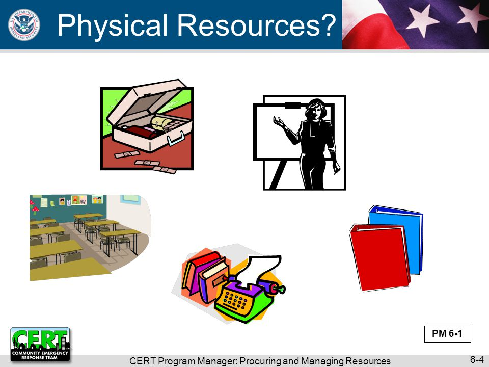 Physical Resources? CERT Program Manager: Procuring and Managing Resources 6-4 PM 6-1