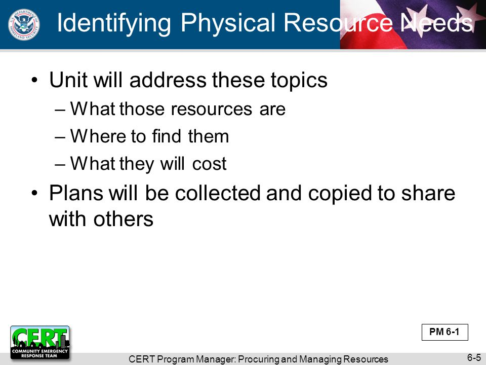 CERT Program Manager: Procuring and Managing Resources 6-5 Identifying Physical Resource Needs Unit will address these topics –What those resources ar