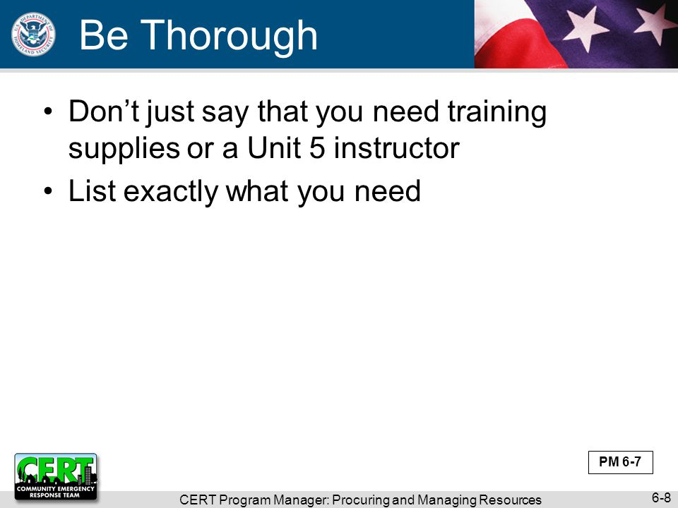 CERT Program Manager: Procuring and Managing Resources 6-8 Be Thorough Don't just say that you need training supplies or a Unit 5 instructor List exactly what you need PM 6-7