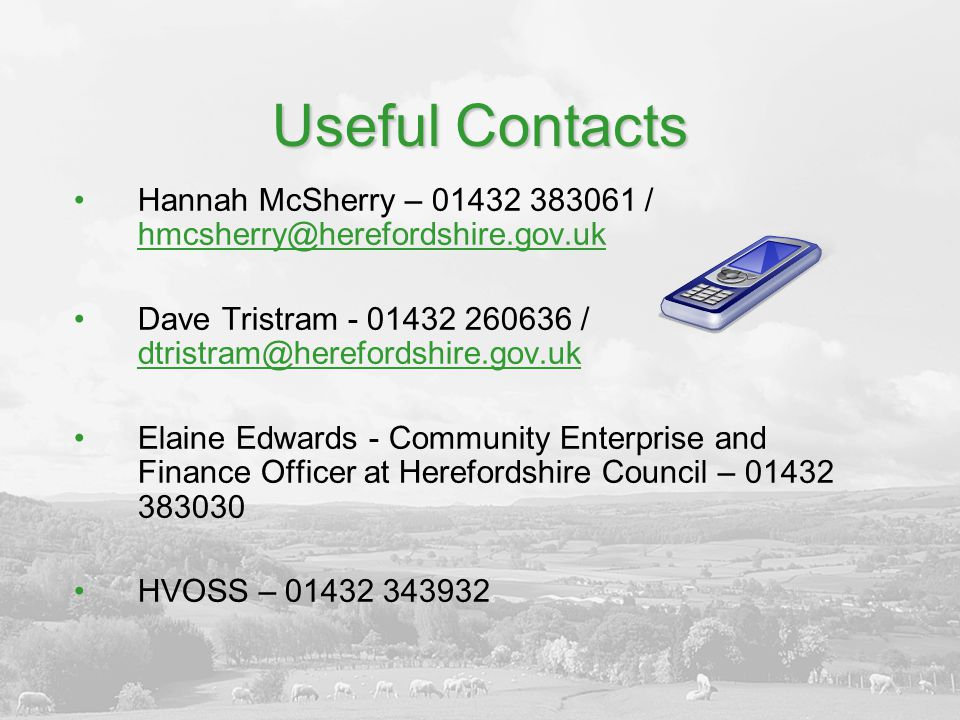 Useful Contacts Hannah McSherry – 01432 383061 / hmcsherry@herefordshire.gov.uk hmcsherry@herefordshire.gov.uk Dave Tristram - 01432 260636 / dtristram@herefordshire.gov.uk dtristram@herefordshire.gov.uk Elaine Edwards - Community Enterprise and Finance Officer at Herefordshire Council – 01432 383030 HVOSS – 01432 343932