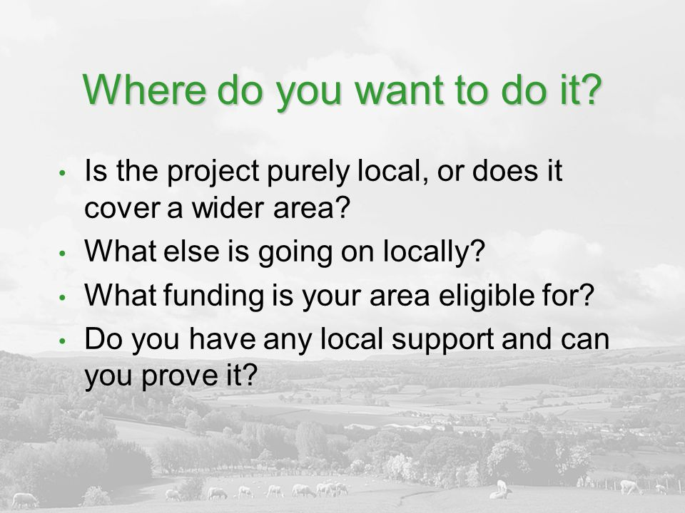 Where do you want to do it.Is the project purely local, or does it cover a wider area.