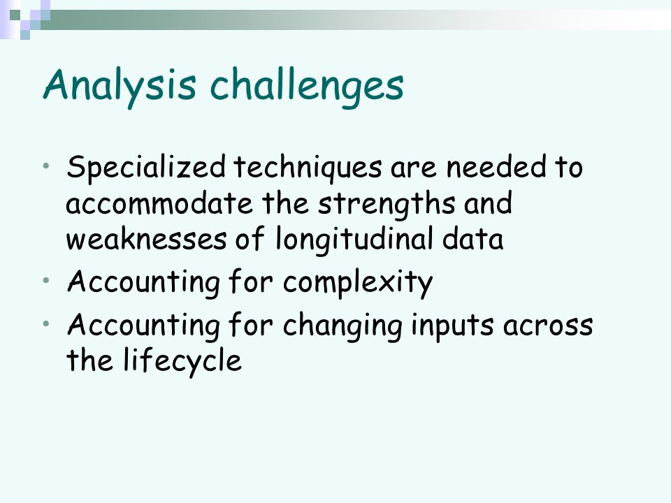 Analysis challenges Specialized techniques are needed to accommodate the strengths and weaknesses of longitudinal data Accounting for complexity Accou