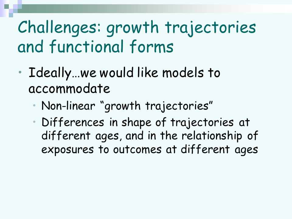 """Challenges: growth trajectories and functional forms Ideally…we would like models to accommodate Non-linear """"growth trajectories"""" Differences in shape"""