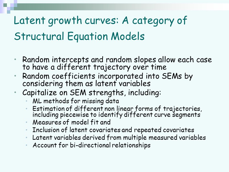 Latent growth curves: A category of Structural Equation Models Random intercepts and random slopes allow each case to have a different trajectory over