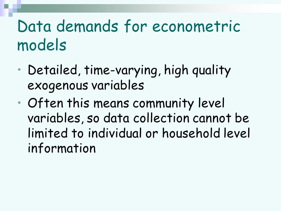 Data demands for econometric models Detailed, time-varying, high quality exogenous variables Often this means community level variables, so data collection cannot be limited to individual or household level information