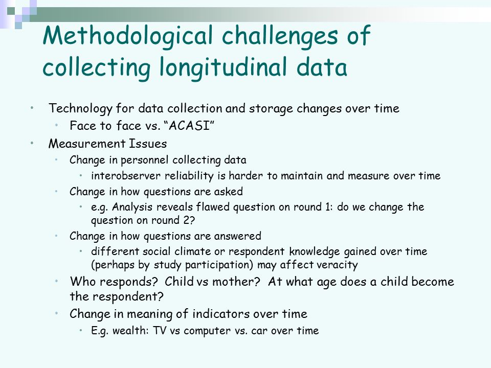 """Methodological challenges of collecting longitudinal data Technology for data collection and storage changes over time Face to face vs. """"ACASI"""" Measur"""