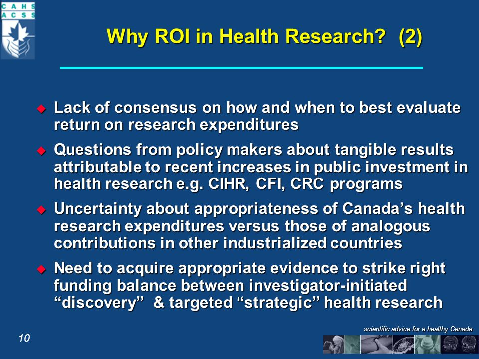 scientific advice for a healthy Canada  Lack of consensus on how and when to best evaluate return on research expenditures  Questions from policy makers about tangible results attributable to recent increases in public investment in health research e.g.
