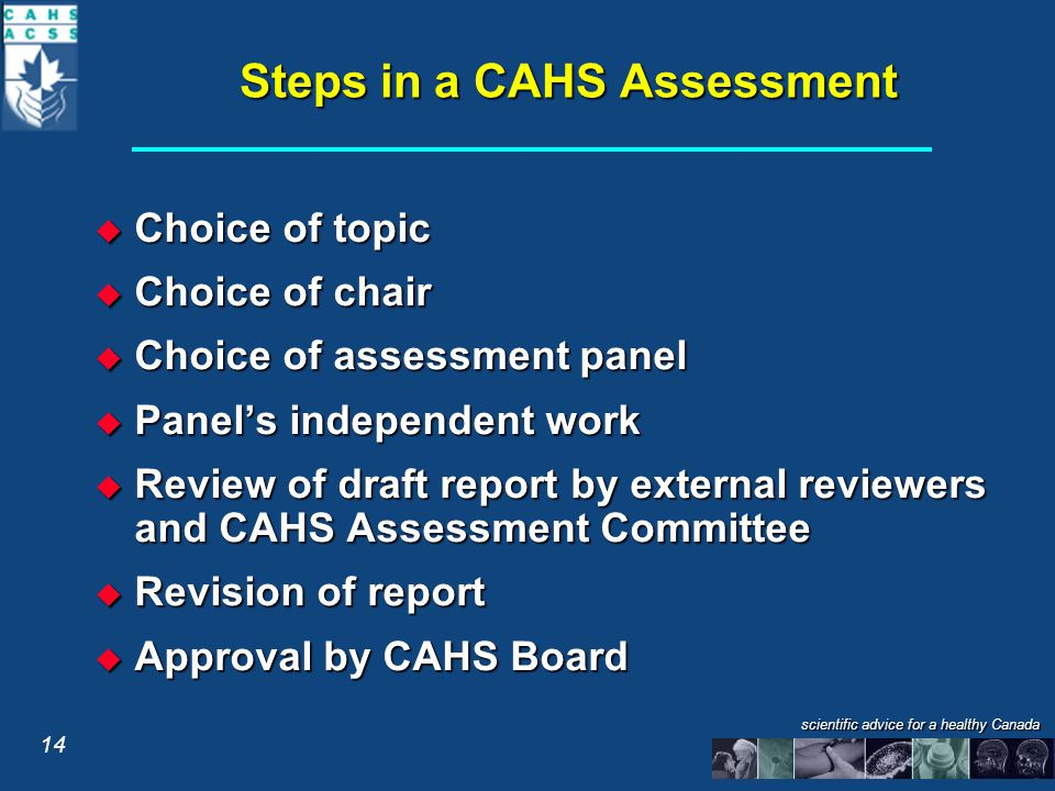scientific advice for a healthy Canada Steps in a CAHS Assessment  Choice of topic  Choice of chair  Choice of assessment panel  Panel's independent work  Review of draft report by external reviewers and CAHS Assessment Committee  Revision of report  Approval by CAHS Board 14