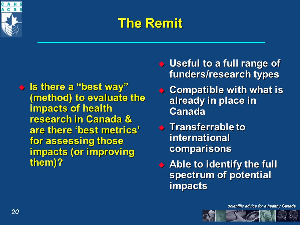 scientific advice for a healthy Canada The Remit  Is there a best way (method) to evaluate the impacts of health research in Canada & are there 'best metrics' for assessing those impacts (or improving them).