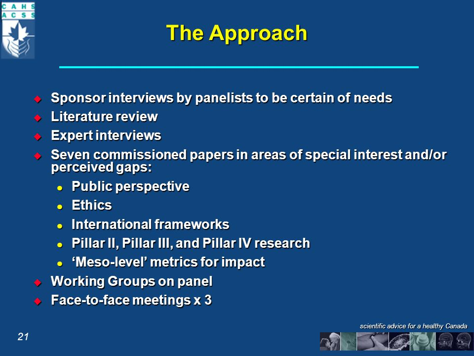 scientific advice for a healthy Canada The Approach  Sponsor interviews by panelists to be certain of needs  Literature review  Expert interviews  Seven commissioned papers in areas of special interest and/or perceived gaps: Public perspective Public perspective Ethics Ethics International frameworks International frameworks Pillar II, Pillar III, and Pillar IV research Pillar II, Pillar III, and Pillar IV research 'Meso-level' metrics for impact 'Meso-level' metrics for impact  Working Groups on panel  Face-to-face meetings x 3 21