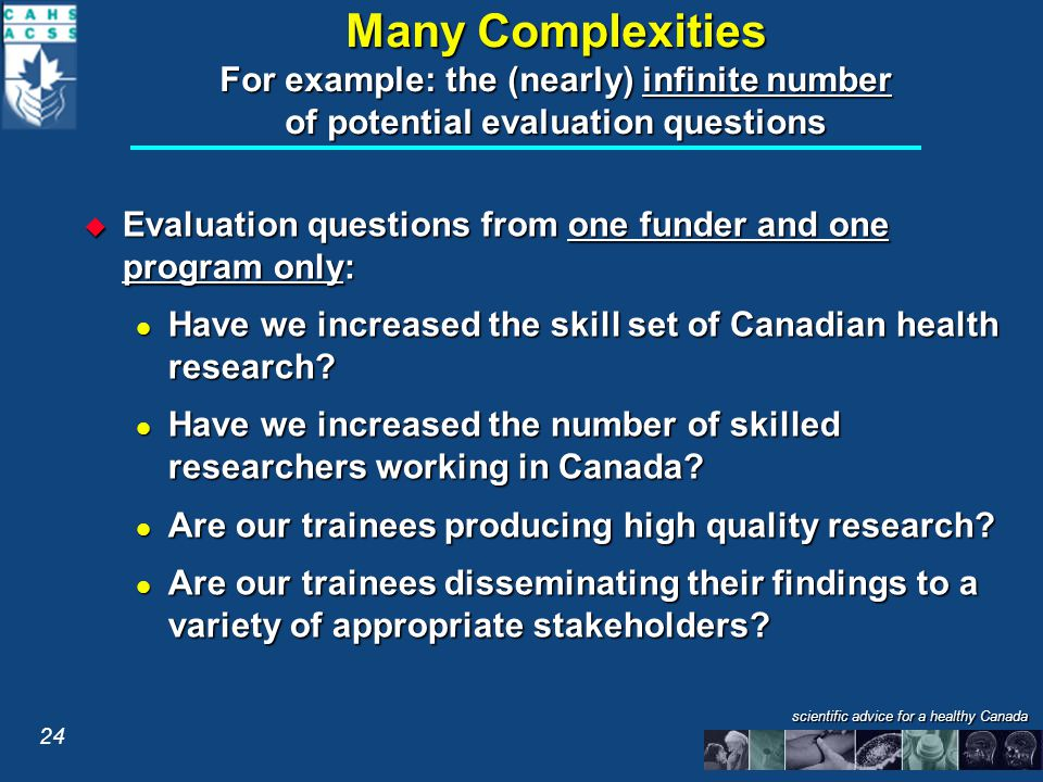 scientific advice for a healthy Canada Many Complexities For example: the (nearly) infinite number of potential evaluation questions  Evaluation questions from one funder and one program only: Have we increased the skill set of Canadian health research.