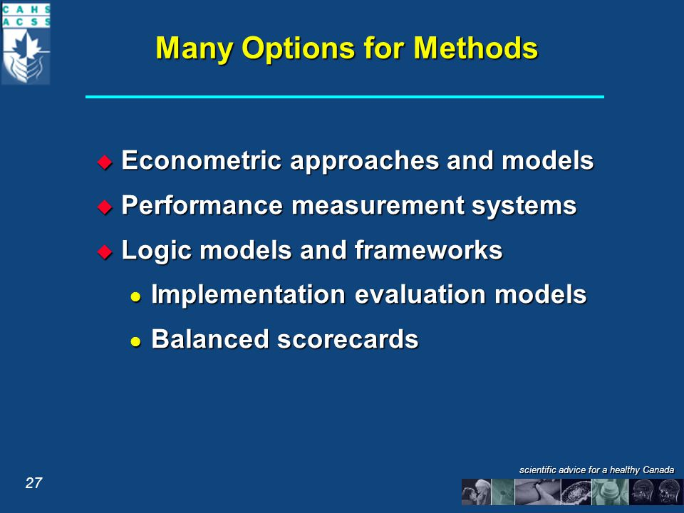 scientific advice for a healthy Canada Many Options for Methods  Econometric approaches and models  Performance measurement systems  Logic models and frameworks Implementation evaluation models Implementation evaluation models Balanced scorecards Balanced scorecards 27