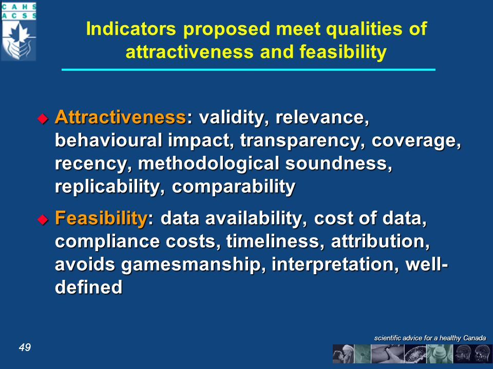 scientific advice for a healthy Canada Indicators proposed meet qualities of attractiveness and feasibility  Attractiveness: validity, relevance, behavioural impact, transparency, coverage, recency, methodological soundness, replicability, comparability  Feasibility: data availability, cost of data, compliance costs, timeliness, attribution, avoids gamesmanship, interpretation, well- defined 49