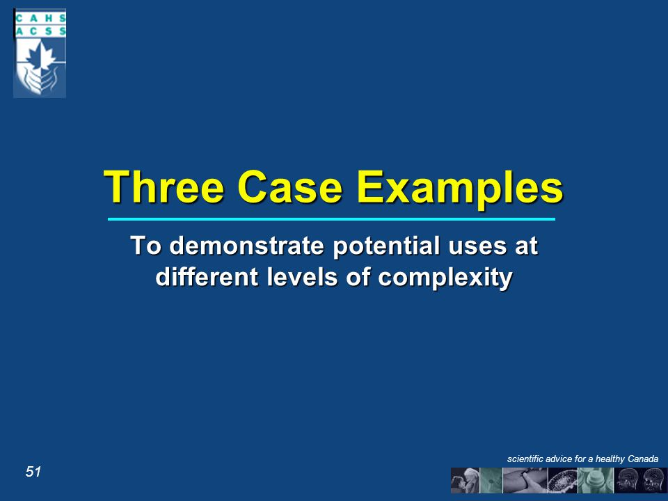 Three Case Examples To demonstrate potential uses at different levels of complexity 51 scientific advice for a healthy Canada