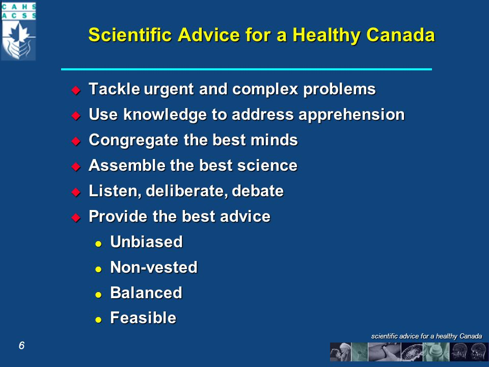 scientific advice for a healthy Canada Scientific Advice for a Healthy Canada  Tackle urgent and complex problems  Use knowledge to address apprehension  Congregate the best minds  Assemble the best science  Listen, deliberate, debate  Provide the best advice Unbiased Unbiased Non-vested Non-vested Balanced Balanced Feasible Feasible 6