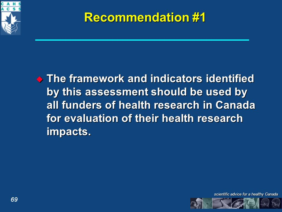 Recommendation #1  The framework and indicators identified by this assessment should be used by all funders of health research in Canada for evaluation of their health research impacts.