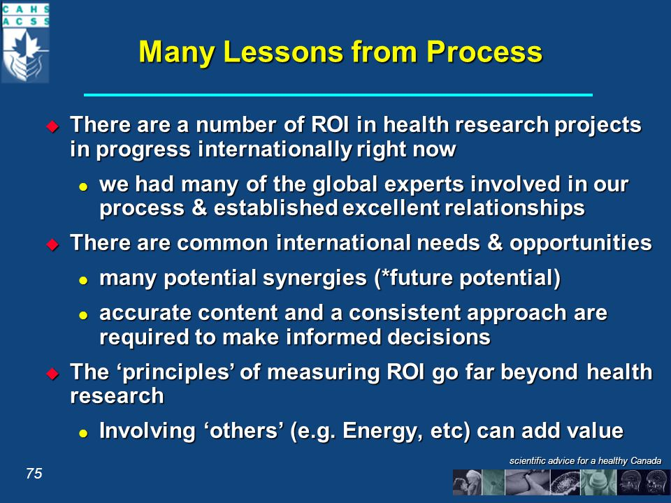 scientific advice for a healthy Canada Many Lessons from Process  There are a number of ROI in health research projects in progress internationally right now we had many of the global experts involved in our process & established excellent relationships we had many of the global experts involved in our process & established excellent relationships  There are common international needs & opportunities many potential synergies (*future potential) many potential synergies (*future potential) accurate content and a consistent approach are required to make informed decisions accurate content and a consistent approach are required to make informed decisions  The 'principles' of measuring ROI go far beyond health research Involving 'others' (e.g.