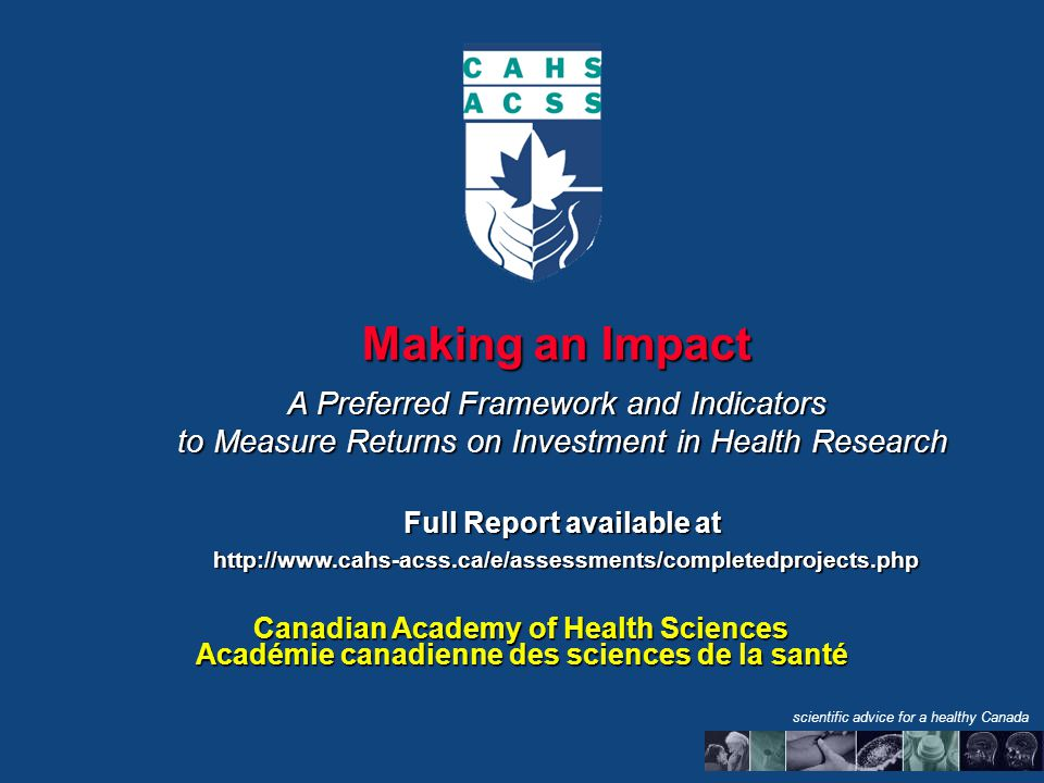 Making an Impact A Preferred Framework and Indicators to Measure Returns on Investment in Health Research Full Report available at http://www.cahs-acss.ca/e/assessments/completedprojects.php http://www.cahs-acss.ca/e/assessments/completedprojects.php Canadian Academy of Health Sciences Académie canadienne des sciences de la santé scientific advice for a healthy Canada