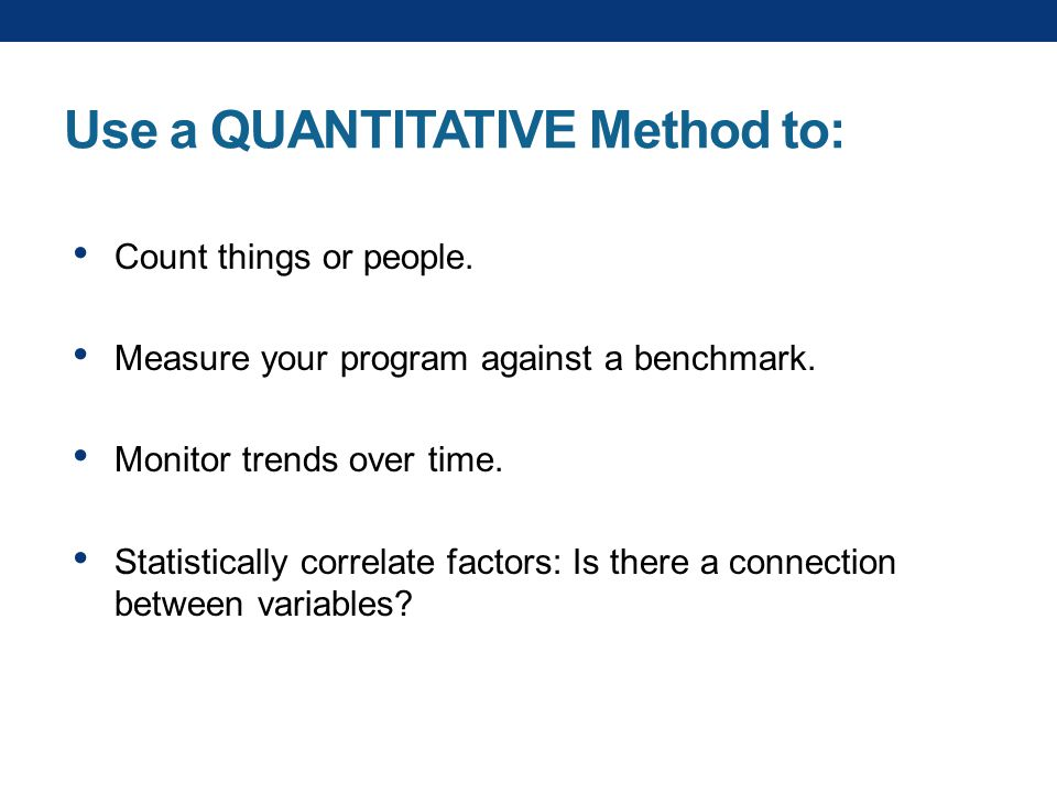 Use a QUANTITATIVE Method to: Count things or people.