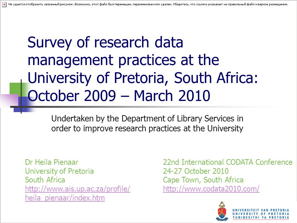 Survey of research data management practices at the University of Pretoria, South Africa: October 2009 – March 2010 Undertaken by the Department of Library Services in order to improve research practices at the University 22nd International CODATA Conference 24-27 October 2010 Cape Town, South Africa http://www.codata2010.com/ http://www.codata2010.com/ Dr Heila Pienaar University of Pretoria South Africa http://www.ais.up.ac.za/profile/ heila_pienaar/index.htm http://www.ais.up.ac.za/profile/ heila_pienaar/index.htm