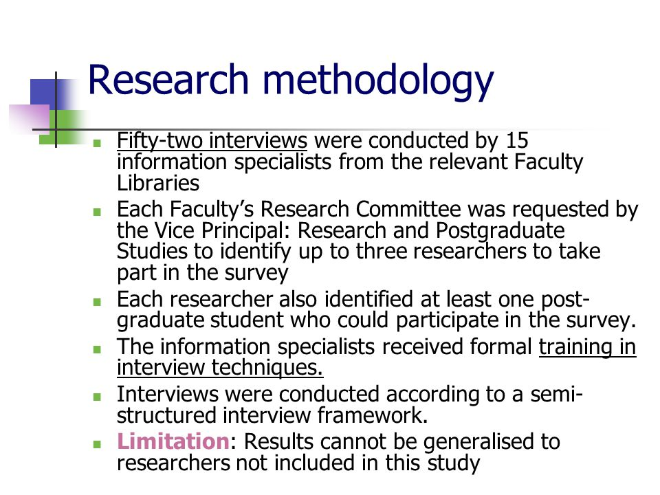 Research methodology Fifty-two interviews were conducted by 15 information specialists from the relevant Faculty Libraries Each Faculty's Research Committee was requested by the Vice Principal: Research and Postgraduate Studies to identify up to three researchers to take part in the survey Each researcher also identified at least one post- graduate student who could participate in the survey.