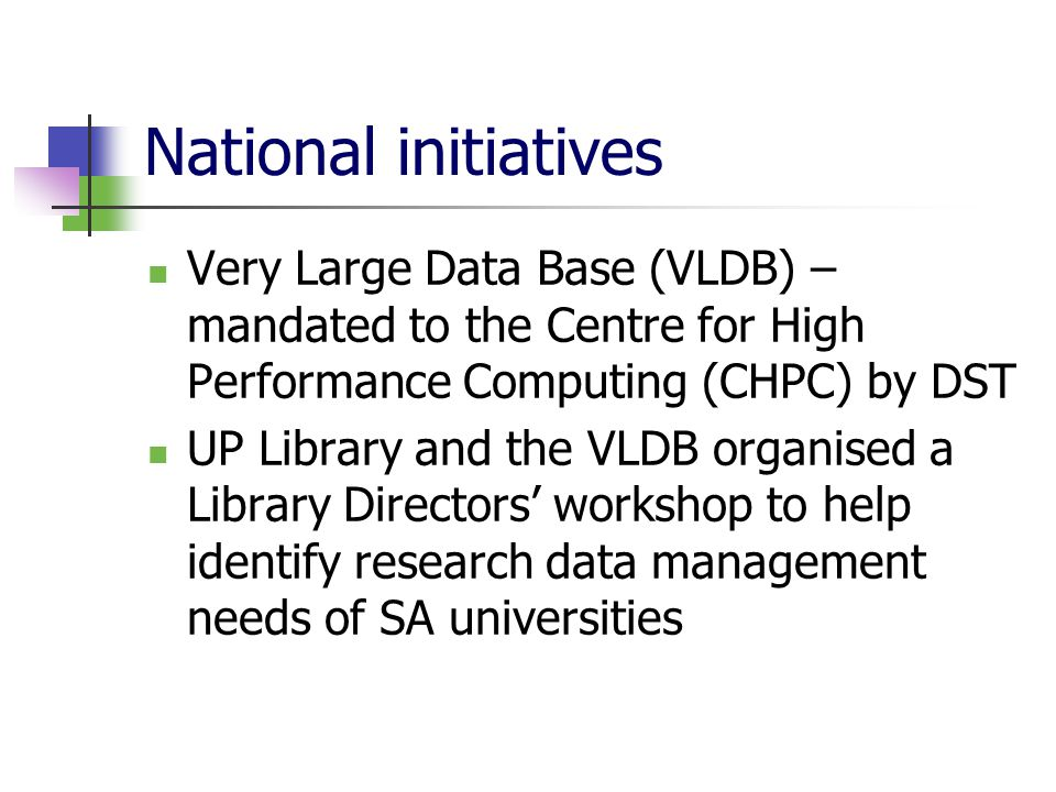 National initiatives Very Large Data Base (VLDB) – mandated to the Centre for High Performance Computing (CHPC) by DST UP Library and the VLDB organised a Library Directors' workshop to help identify research data management needs of SA universities