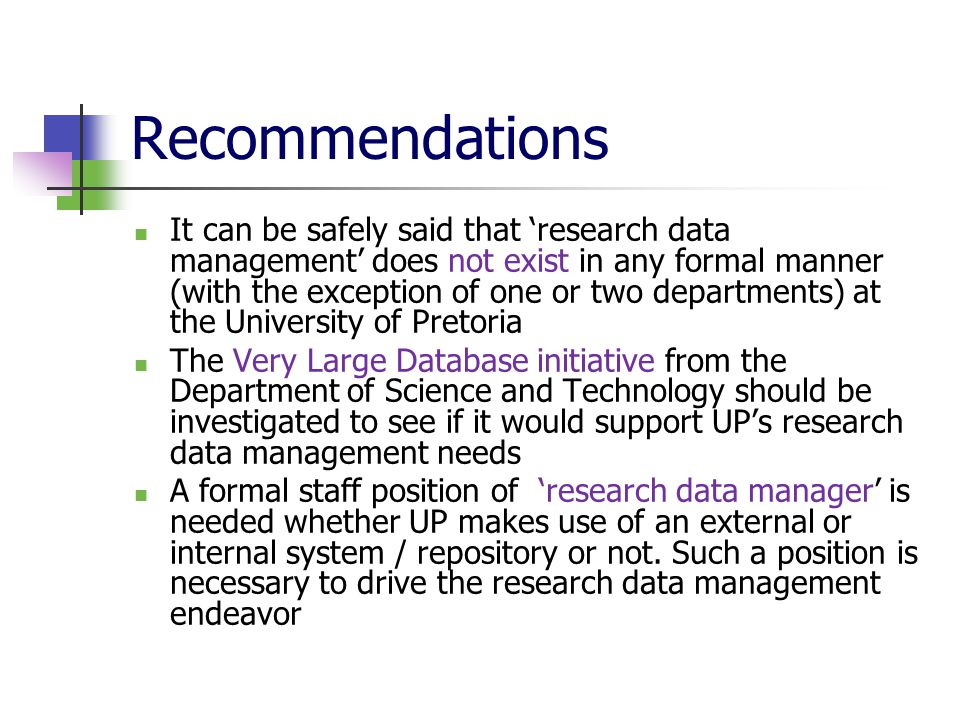 Recommendations It can be safely said that 'research data management' does not exist in any formal manner (with the exception of one or two departments) at the University of Pretoria The Very Large Database initiative from the Department of Science and Technology should be investigated to see if it would support UP's research data management needs A formal staff position of 'research data manager' is needed whether UP makes use of an external or internal system / repository or not.