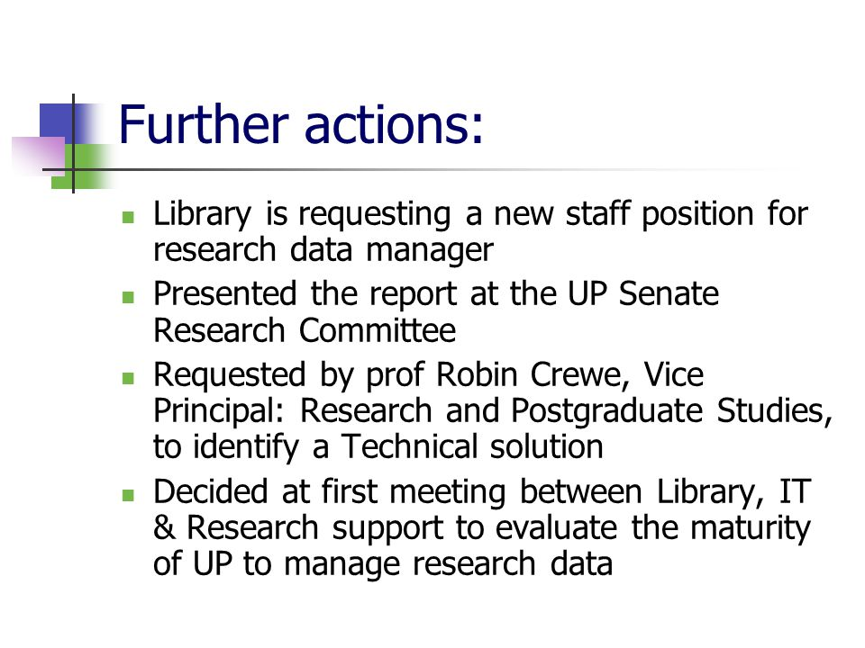 Further actions: Library is requesting a new staff position for research data manager Presented the report at the UP Senate Research Committee Requested by prof Robin Crewe, Vice Principal: Research and Postgraduate Studies, to identify a Technical solution Decided at first meeting between Library, IT & Research support to evaluate the maturity of UP to manage research data