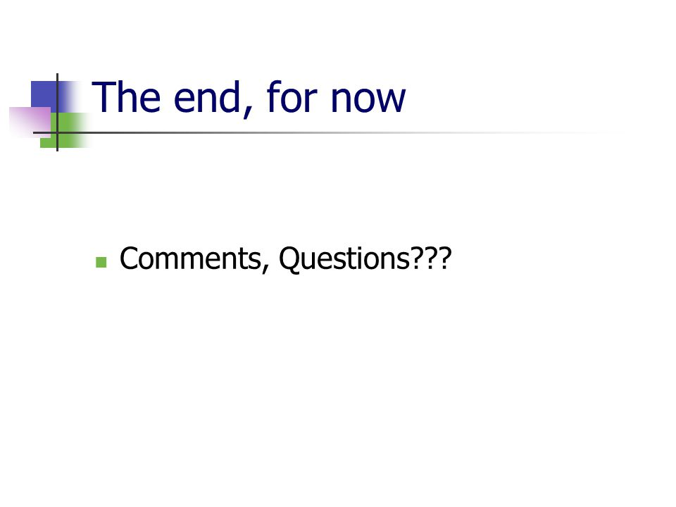 The end, for now Comments, Questions