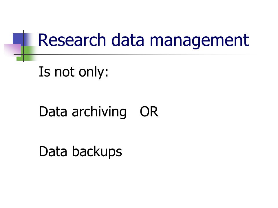 Research data management Is not only: Data archiving OR Data backups