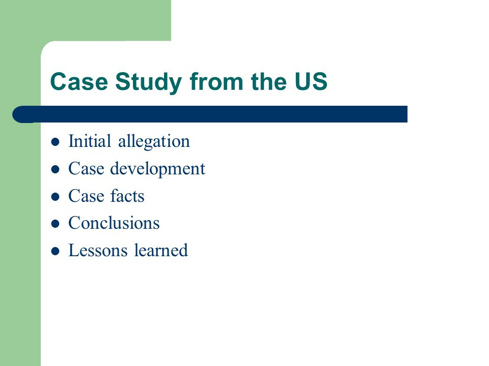 Case Study from the US Initial allegation Case development Case facts Conclusions Lessons learned