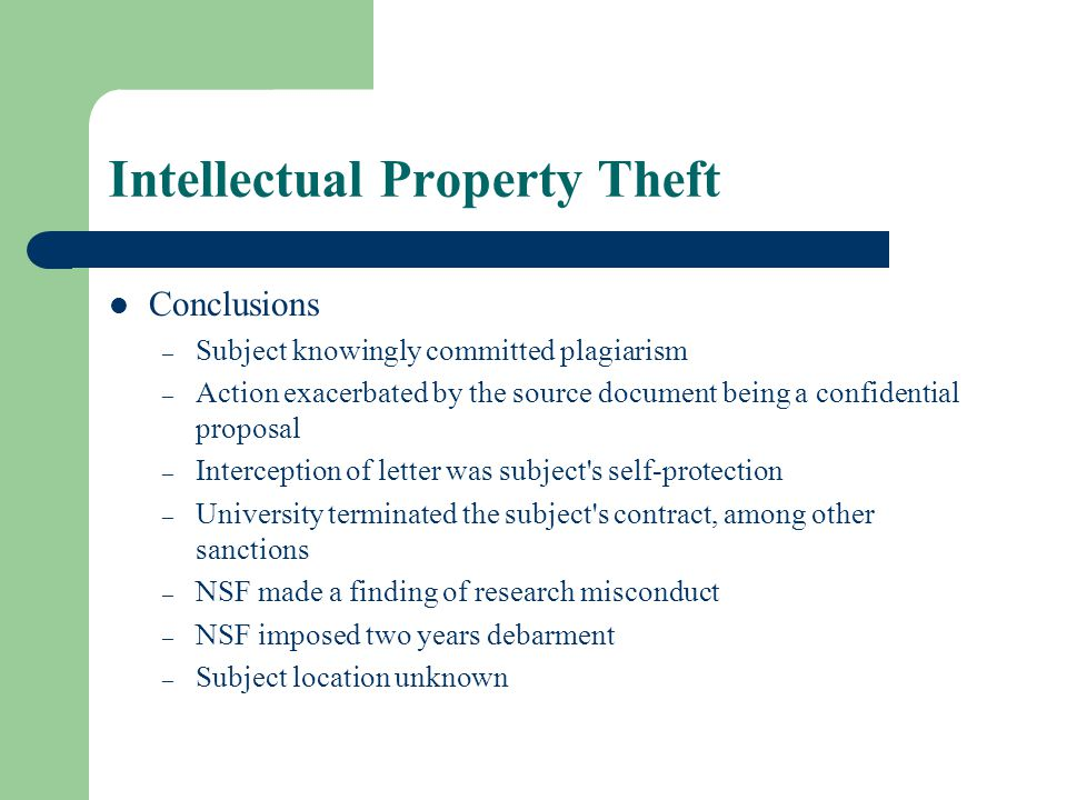 Intellectual Property Theft Conclusions – Subject knowingly committed plagiarism – Action exacerbated by the source document being a confidential proposal – Interception of letter was subject s self-protection – University terminated the subject s contract, among other sanctions – NSF made a finding of research misconduct – NSF imposed two years debarment – Subject location unknown