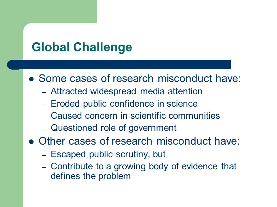Global Challenge Some cases of research misconduct have: – Attracted widespread media attention – Eroded public confidence in science – Caused concern in scientific communities – Questioned role of government Other cases of research misconduct have: – Escaped public scrutiny, but – Contribute to a growing body of evidence that defines the problem