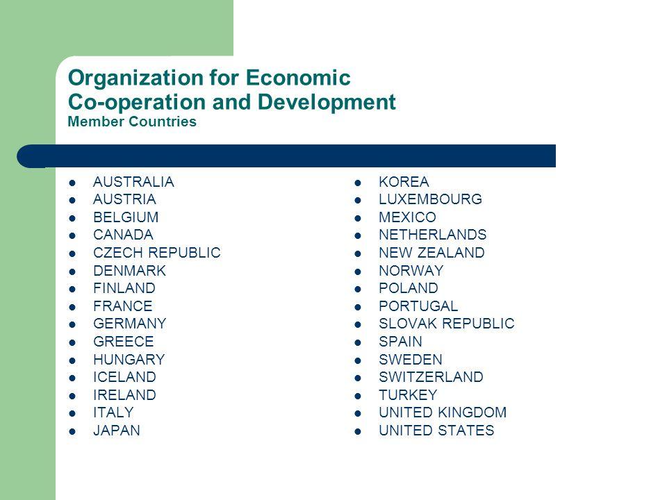 Organization for Economic Co-operation and Development Member Countries AUSTRALIA AUSTRIA BELGIUM CANADA CZECH REPUBLIC DENMARK FINLAND FRANCE GERMANY GREECE HUNGARY ICELAND IRELAND ITALY JAPAN KOREA LUXEMBOURG MEXICO NETHERLANDS NEW ZEALAND NORWAY POLAND PORTUGAL SLOVAK REPUBLIC SPAIN SWEDEN SWITZERLAND TURKEY UNITED KINGDOM UNITED STATES