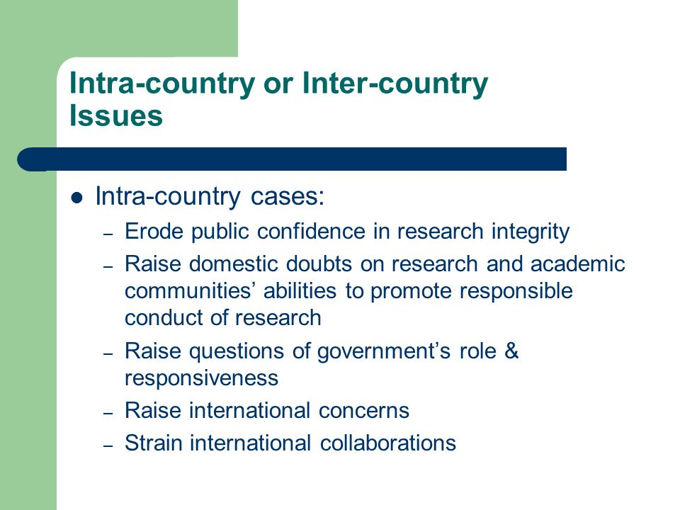 Intra-country or Inter-country Issues Intra-country cases: – Erode public confidence in research integrity – Raise domestic doubts on research and academic communities' abilities to promote responsible conduct of research – Raise questions of government's role & responsiveness – Raise international concerns – Strain international collaborations