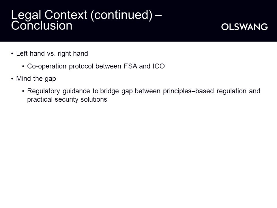 Legal Context (continued) – Conclusion Left hand vs. right hand Co-operation protocol between FSA and ICO Mind the gap Regulatory guidance to bridge g
