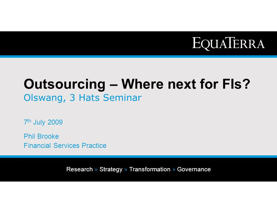 Research » Strategy » Transformation » Governance Outsourcing – Where next for FIs? Olswang, 3 Hats Seminar 7 th July 2009 Phil Brooke Financial Servi