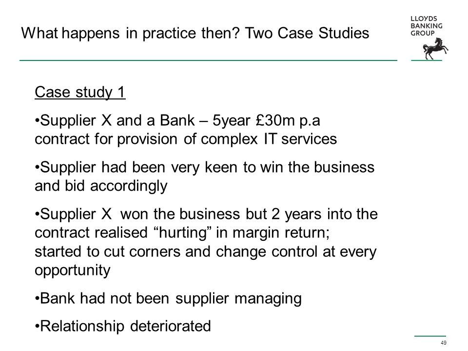49 What happens in practice then? Two Case Studies Case study 1 Supplier X and a Bank – 5year £30m p.a contract for provision of complex IT services S