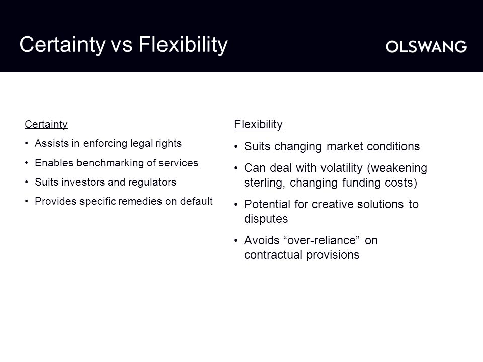 Certainty vs Flexibility Certainty Assists in enforcing legal rights Enables benchmarking of services Suits investors and regulators Provides specific
