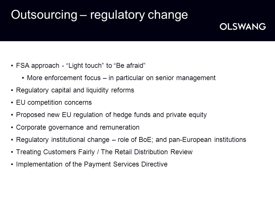 "Outsourcing – regulatory change FSA approach - ""Light touch"" to ""Be afraid"" More enforcement focus – in particular on senior management Regulatory cap"